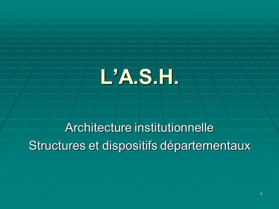 1 LA.S.H. Architecture institutionnelle Structures et dispositifs départementaux