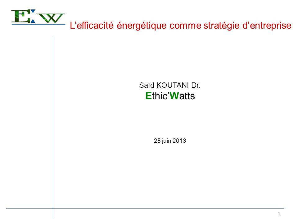 Lefficacité énergétique comme stratégie dentreprise 1 Saïd KOUTANI Dr. EthicWatts 25 juin 2013