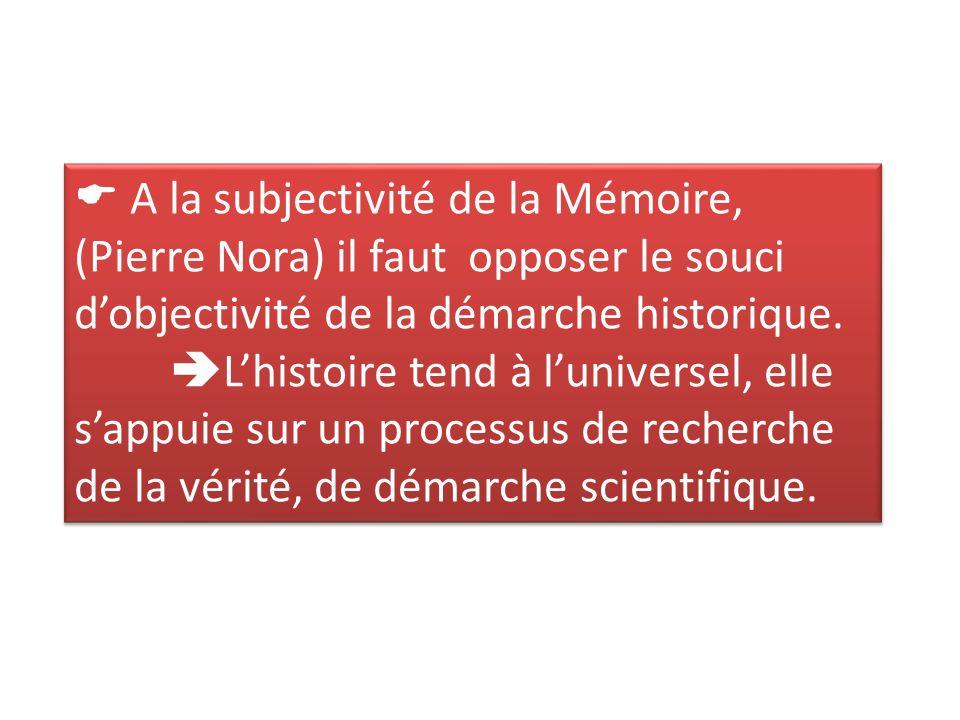 A la subjectivité de la Mémoire, (Pierre Nora) il faut opposer le souci dobjectivité de la démarche historique.