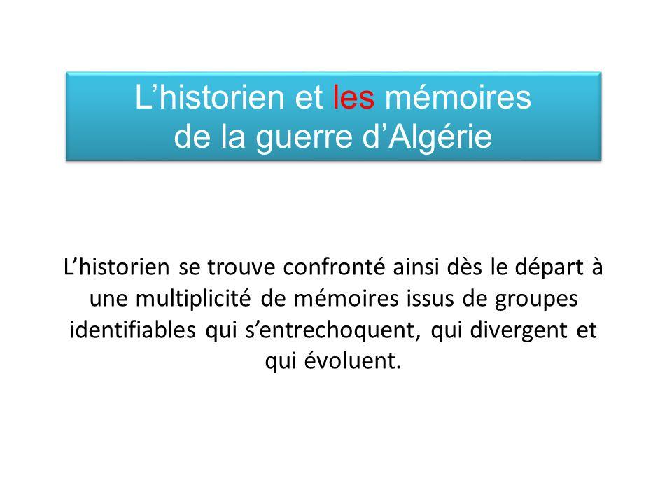 Lhistorien et les mémoires de la guerre dAlgérie Lhistorien et les mémoires de la guerre dAlgérie Lhistorien se trouve confronté ainsi dès le départ à une multiplicité de mémoires issus de groupes identifiables qui sentrechoquent, qui divergent et qui évoluent.