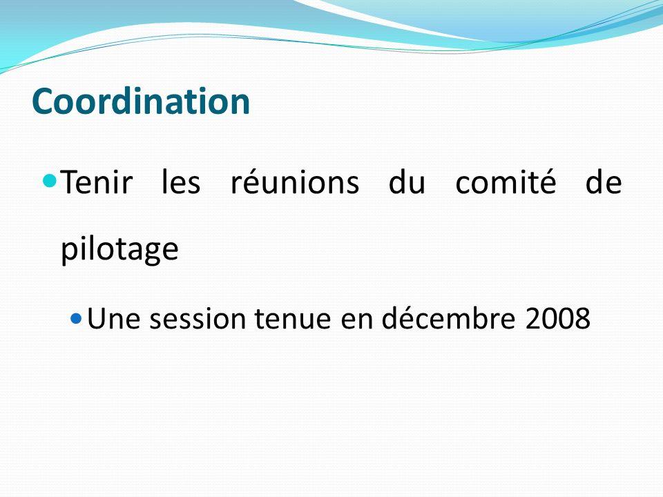 Coordination Tenir les réunions du comité de pilotage Une session tenue en décembre 2008