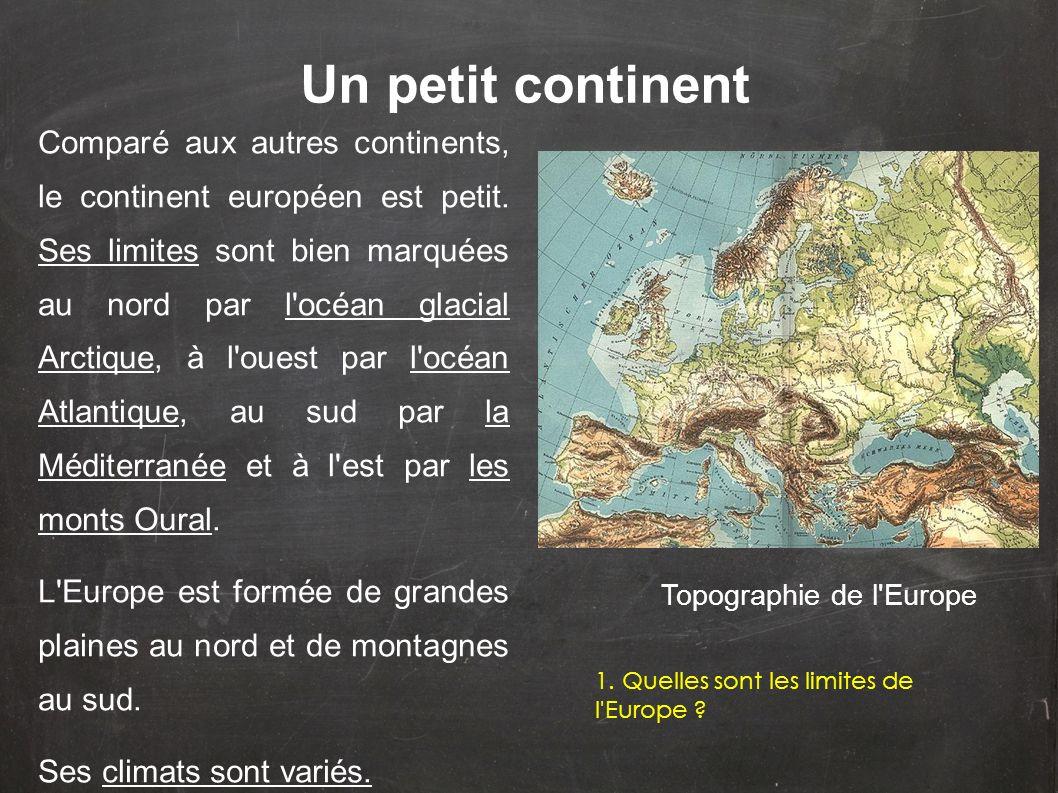 Comparé aux autres continents, le continent européen est petit. Ses limites sont bien marquées au nord par l'océan glacial Arctique, à l'ouest par l'o