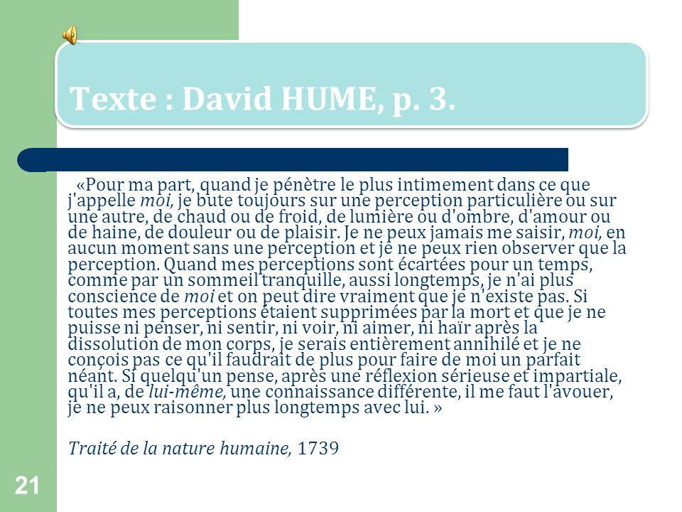 20 Hume, David (1711- 1776) Philosophe écossais qui est probablement le représentant le plus illustre du scepticisme* en philosophie. Pour Hume, tous