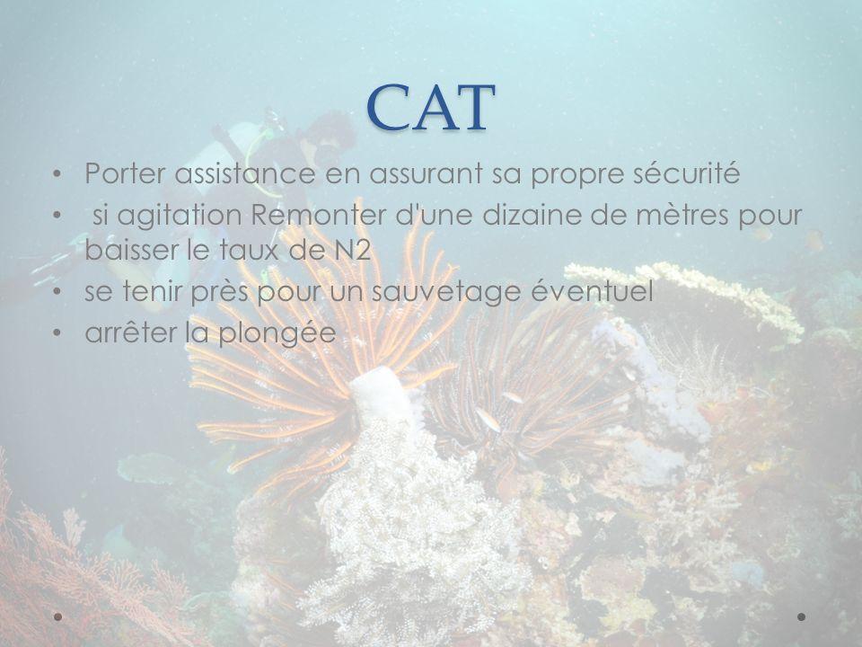 CAT Porter assistance en assurant sa propre sécurité si agitation Remonter d'une dizaine de mètres pour baisser le taux de N2 se tenir près pour un sa