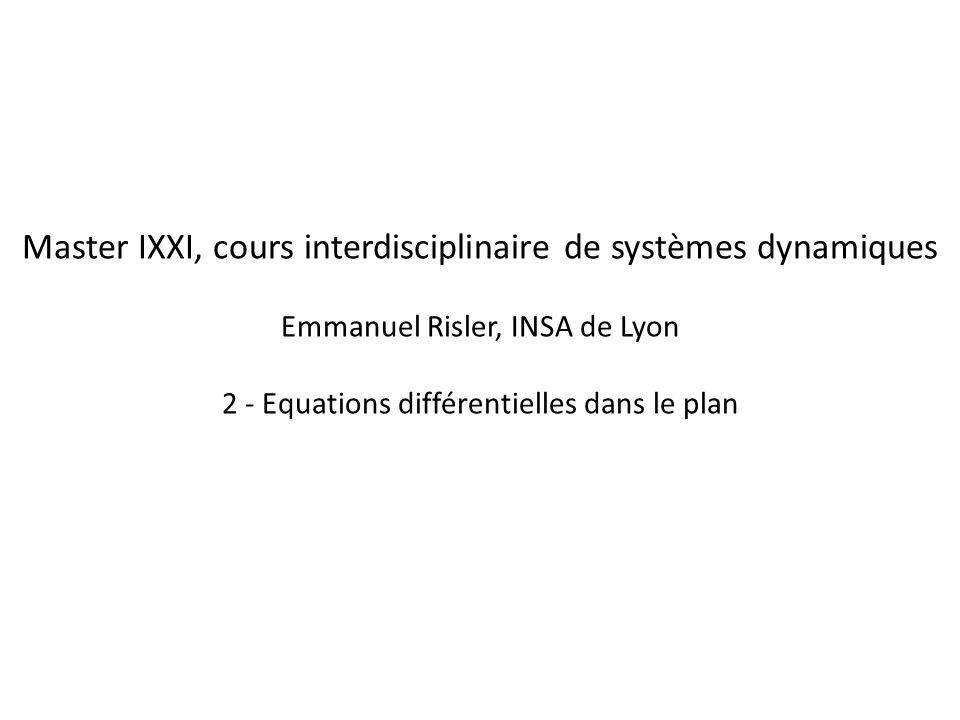 Master IXXI, cours interdisciplinaire de systèmes dynamiques Emmanuel Risler, INSA de Lyon 2 - Equations différentielles dans le plan