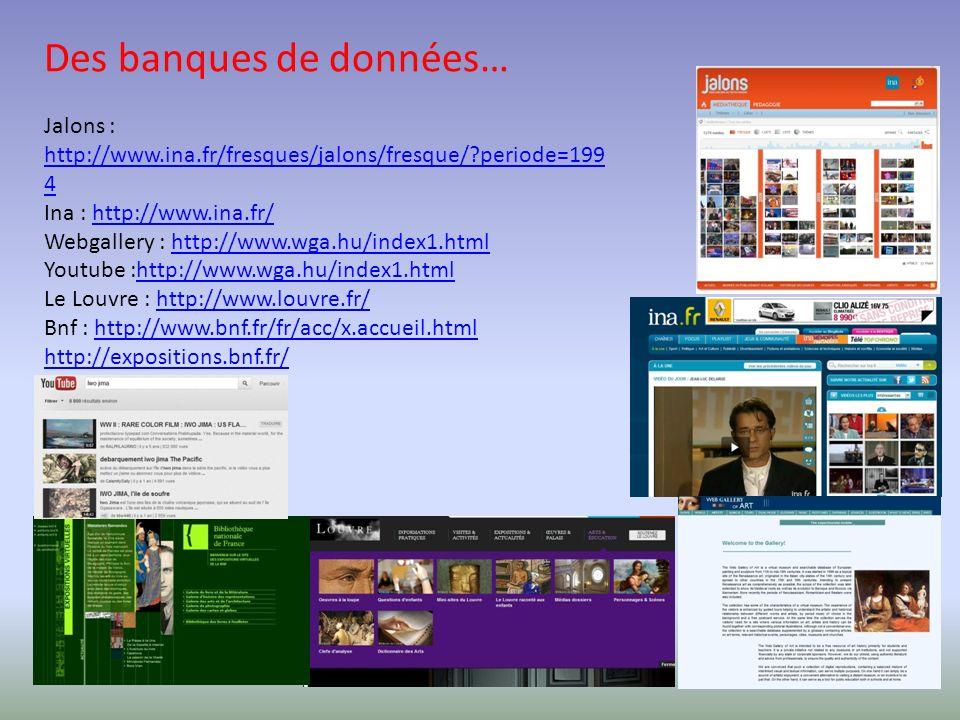 Des banques de données… Jalons : http://www.ina.fr/fresques/jalons/fresque/?periode=199 4 http://www.ina.fr/fresques/jalons/fresque/?periode=199 4 Ina : http://www.ina.fr/http://www.ina.fr/ Webgallery : http://www.wga.hu/index1.htmlhttp://www.wga.hu/index1.html Youtube :http://www.wga.hu/index1.htmlhttp://www.wga.hu/index1.html Le Louvre : http://www.louvre.fr/http://www.louvre.fr/ Bnf : http://www.bnf.fr/fr/acc/x.accueil.htmlhttp://www.bnf.fr/fr/acc/x.accueil.html http://expositions.bnf.fr/