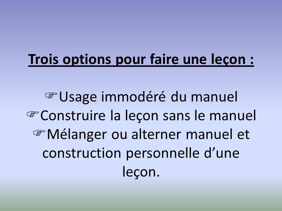 Trois options pour faire une leçon : Usage immodéré du manuel Construire la leçon sans le manuel Mélanger ou alterner manuel et construction personnelle dune leçon.