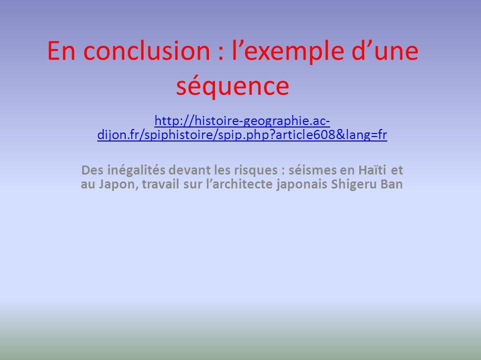 En conclusion : lexemple dune séquence http://histoire-geographie.ac- dijon.fr/spiphistoire/spip.php?article608&lang=fr Des inégalités devant les risques : séismes en Haïti et au Japon, travail sur larchitecte japonais Shigeru Ban