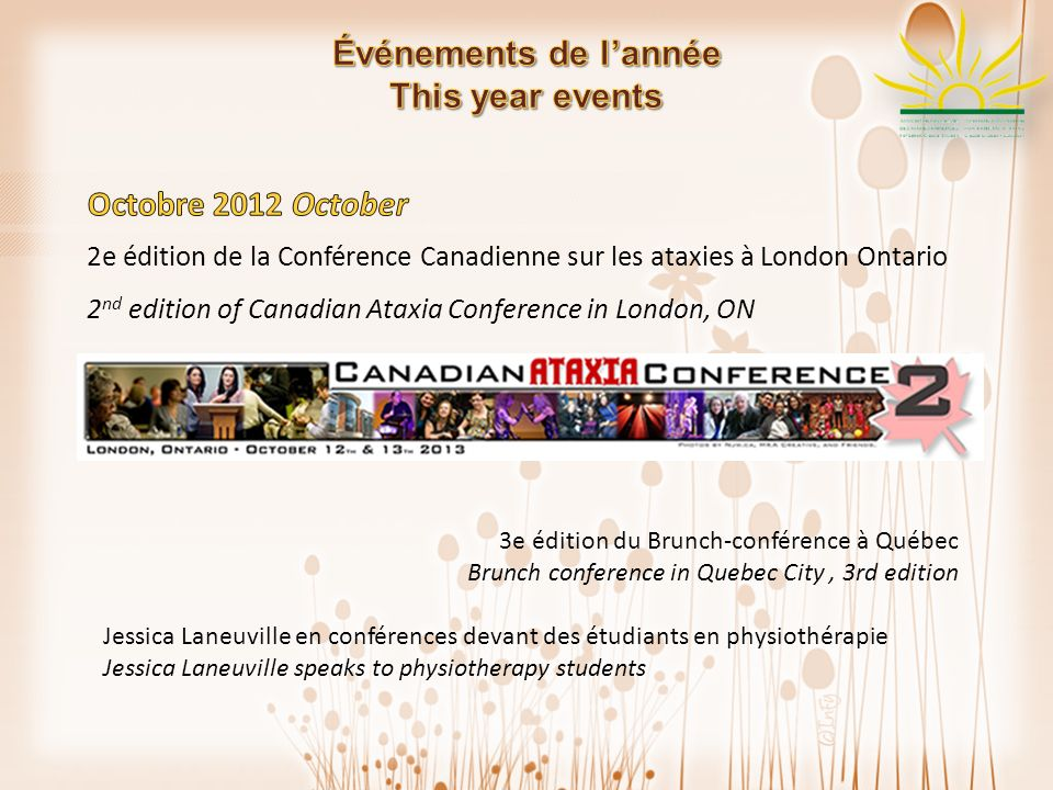 2e édition de la Conférence Canadienne sur les ataxies à London Ontario 2 nd edition of Canadian Ataxia Conference in London, ON 3e édition du Brunch-conférence à Québec Brunch conference in Quebec City, 3rd edition Jessica Laneuville en conférences devant des étudiants en physiothérapie Jessica Laneuville speaks to physiotherapy students