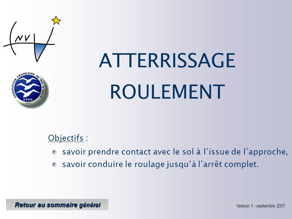 Objectifs : Version 1 Version 1 - septembre 2007 Retour au sommaire général Retour au sommaire général ATTERRISSAGE ROULEMENT savoir prendre contact avec le sol à lissue de lapproche, savoir conduire le roulage jusquà larrêt complet.