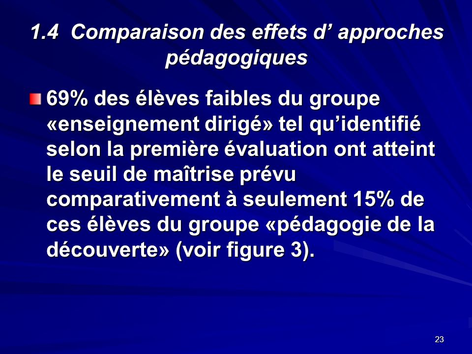 23 1.4 Comparaison des effets d approches pédagogiques 69% des élèves faibles du groupe «enseignement dirigé» tel quidentifié selon la première évaluation ont atteint le seuil de maîtrise prévu comparativement à seulement 15% de ces élèves du groupe «pédagogie de la découverte» (voir figure 3).