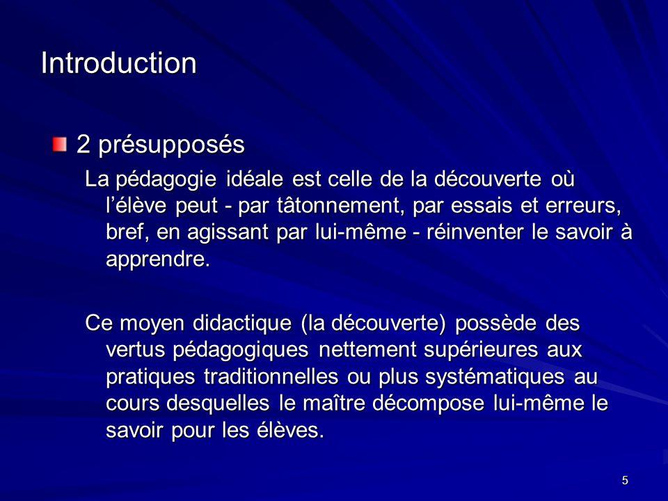 5 Introduction 2 présupposés La pédagogie idéale est celle de la découverte où lélève peut - par tâtonnement, par essais et erreurs, bref, en agissant par lui-même - réinventer le savoir à apprendre.