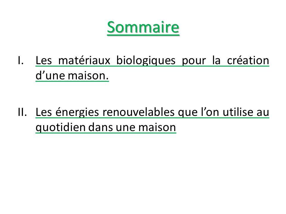 Sommaire I.Les matériaux biologiques pour la création dune maison. II.Les énergies renouvelables que lon utilise au quotidien dans une maison