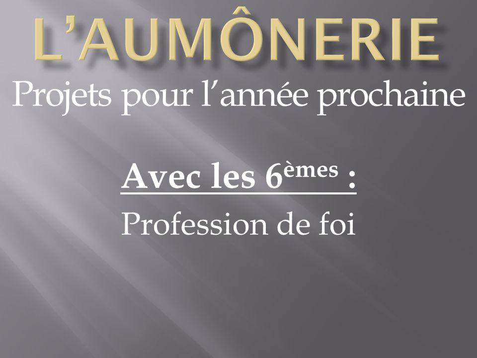 Projets pour lannée prochaine Avec les 6 èmes : Profession de foi