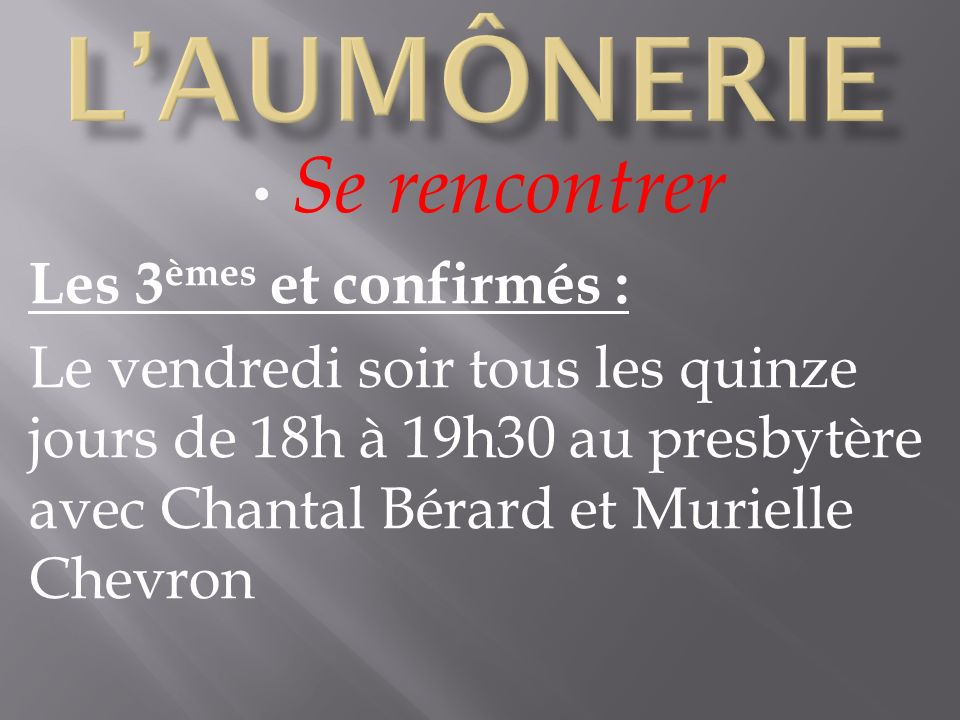 Se rencontrer Les 3 èmes et confirmés : Le vendredi soir tous les quinze jours de 18h à 19h30 au presbytère avec Chantal Bérard et Murielle Chevron