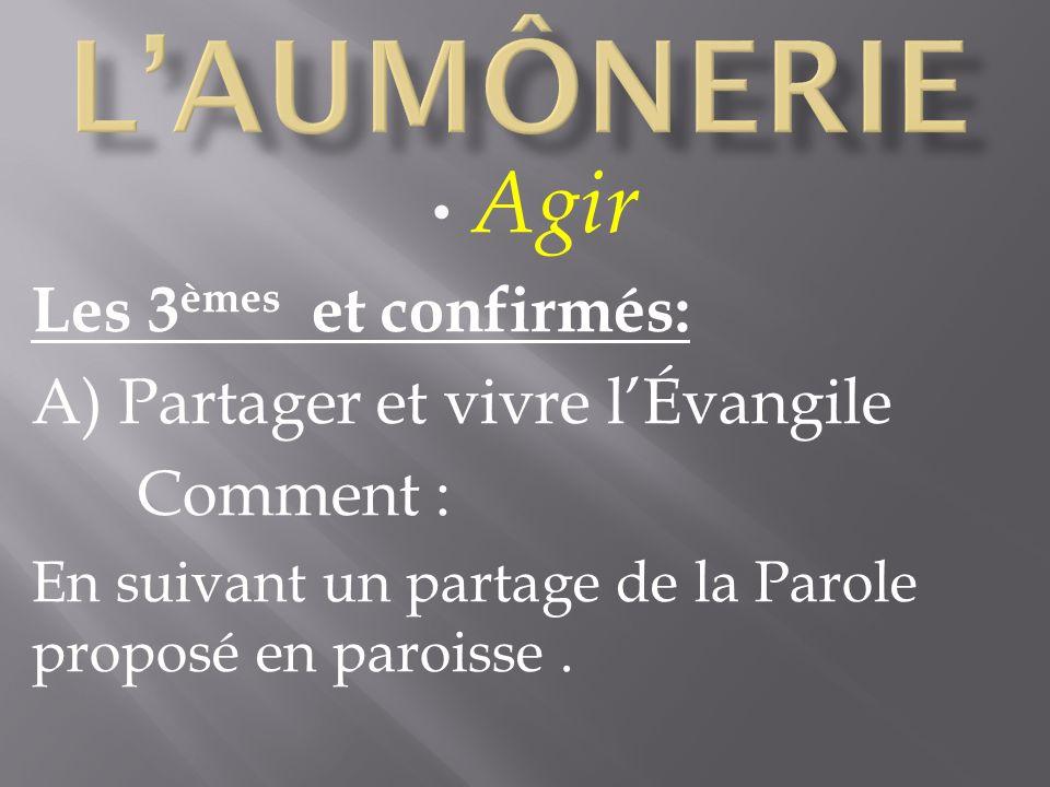 Agir Les 3 èmes et confirmés: A) Partager et vivre lÉvangile Comment : En suivant un partage de la Parole proposé en paroisse.