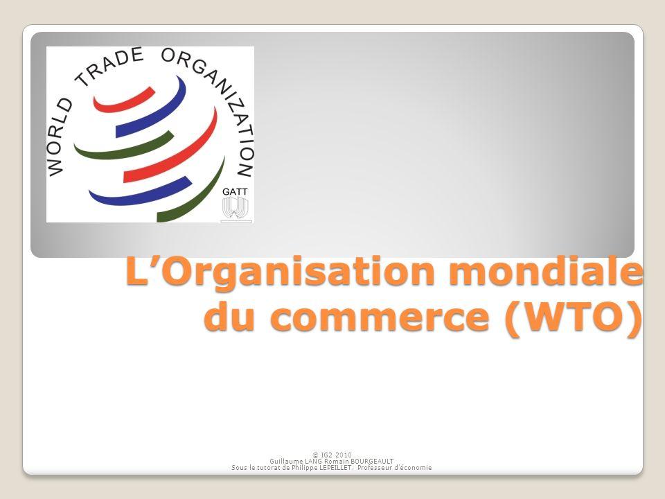 LOrganisation mondiale du commerce (WTO) © IG2 2010 Guillaume LANG Romain BOURGEAULT Sous le tutorat de Philippe LEPEILLET, Professeur déconomie