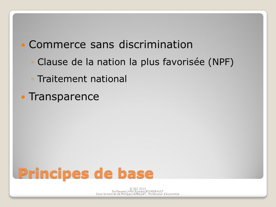 Principes de base Commerce sans discrimination Clause de la nation la plus favorisée (NPF) Traitement national Transparence © IG2 2010 Guillaume LANG Romain BOURGEAULT Sous le tutorat de Philippe LEPEILLET, Professeur déconomie