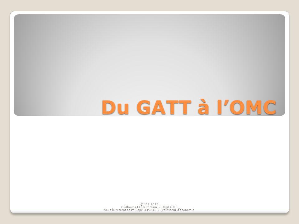 Du GATT à lOMC © IG2 2010 Guillaume LANG Romain BOURGEAULT Sous le tutorat de Philippe LEPEILLET, Professeur déconomie