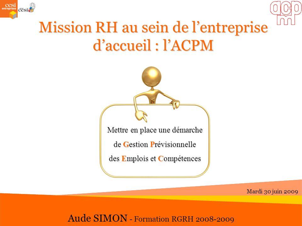 Mission RH au sein de lentreprise daccueil: lACPM Mission RH au sein de lentreprise daccueil : lACPM Aude SIMON - Formation RGRH 2008-2009 Mardi 30 ju