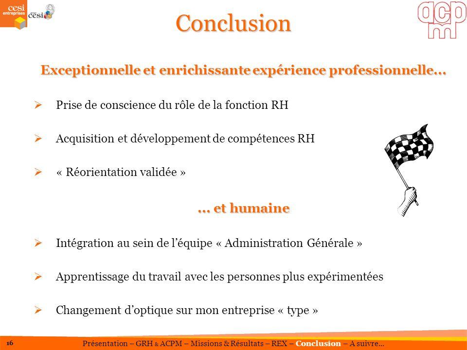 Conclusion Exceptionnelle et enrichissante expérience professionnelle... Prise de conscience du rôle de la fonction RH Acquisition et développement de