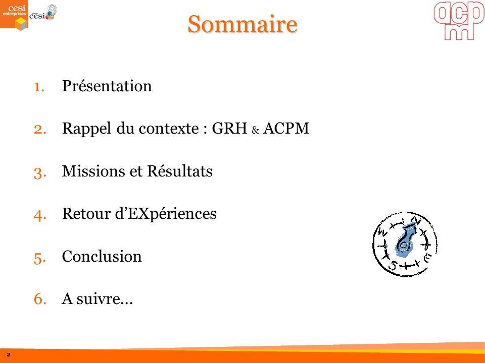 Sommaire 1.Présentation 2.Rappel du contexte : GRH & ACPM 3.Missions et Résultats 4.Retour dEXpériences 5.Conclusion 6.A suivre... 2