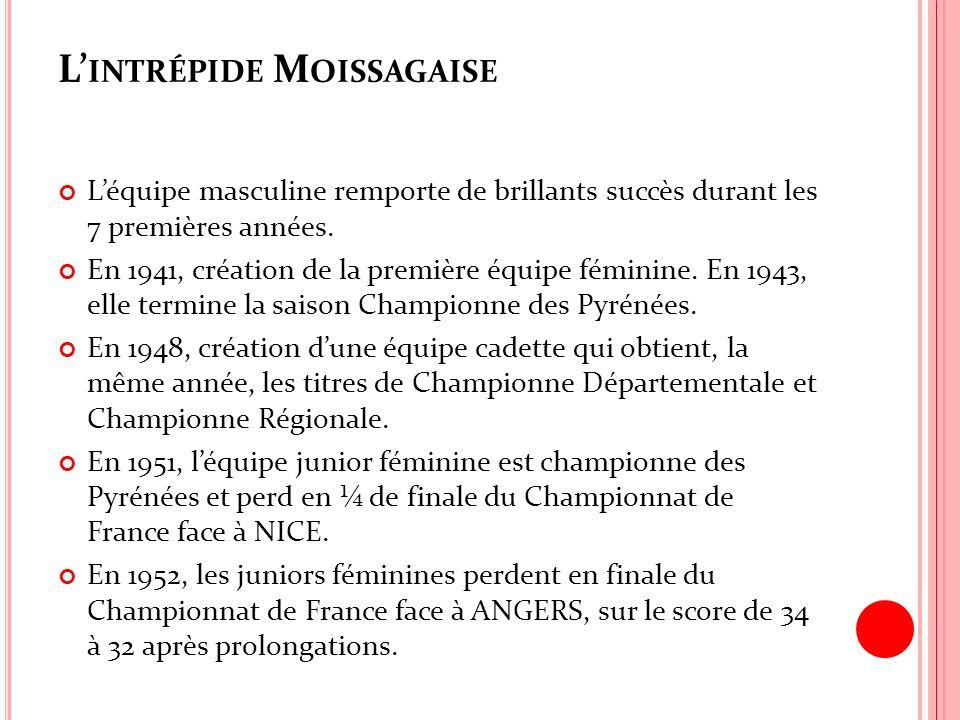L INTRÉPIDE M OISSAGAISE Léquipe masculine remporte de brillants succès durant les 7 premières années. En 1941, création de la première équipe féminin