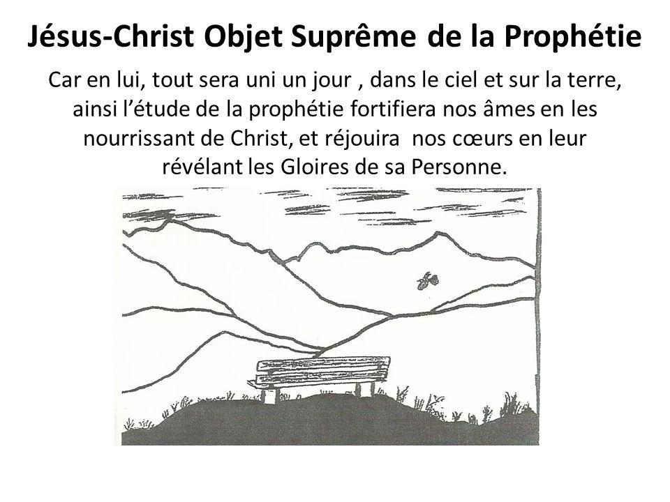 Jésus-Christ Objet Suprême de la Prophétie Car en lui, tout sera uni un jour, dans le ciel et sur la terre, ainsi létude de la prophétie fortifiera nos âmes en les nourrissant de Christ, et réjouira nos cœurs en leur révélant les Gloires de sa Personne.