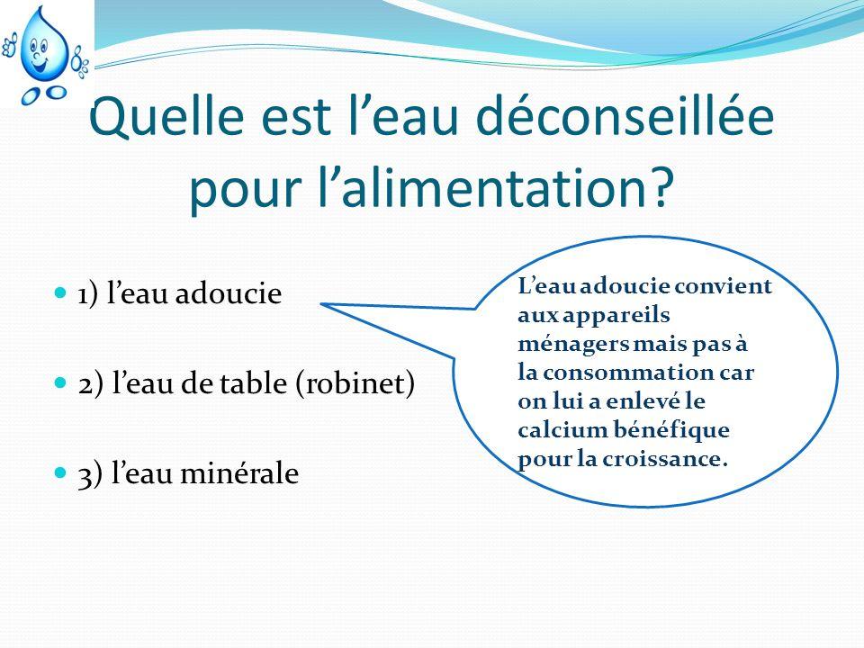 Quelle est leau déconseillée pour lalimentation? 1) leau adoucie 2) leau de table (robinet) 3) leau minérale Leau adoucie convient aux appareils ménag