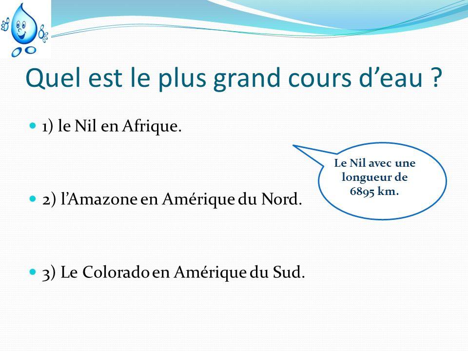 Quel est le plus grand cours deau ? 1) le Nil en Afrique. 2) lAmazone en Amérique du Nord. 3) Le Colorado en Amérique du Sud. Le Nil avec une longueur