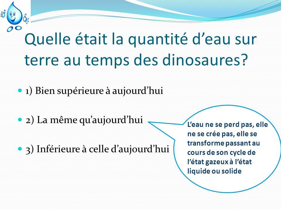 Quelle était la quantité deau sur terre au temps des dinosaures? 1) Bien supérieure à aujourdhui 2) La même quaujourdhui 3) Inférieure à celle daujour