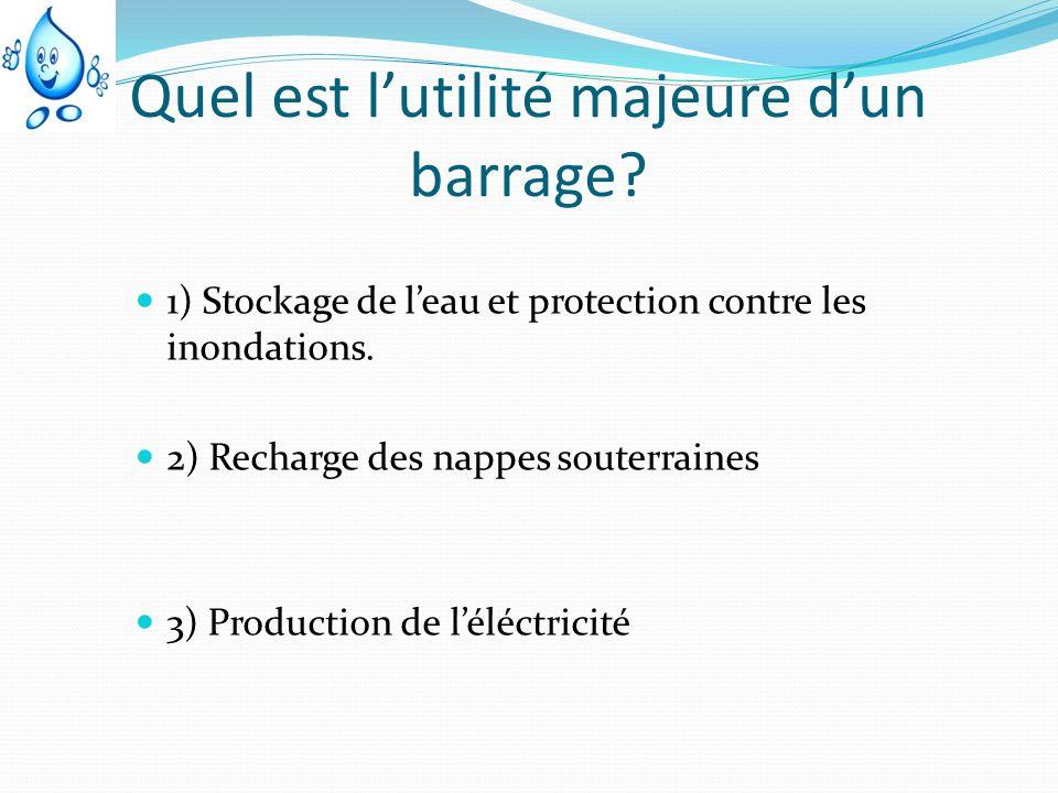 Quel est lutilité majeure dun barrage? 1) Stockage de leau et protection contre les inondations. 2) Recharge des nappes souterraines 3) Production de