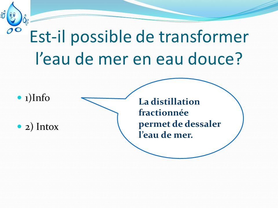 Est-il possible de transformer leau de mer en eau douce? 1)Info 2) Intox La distillation fractionnée permet de dessaler leau de mer.