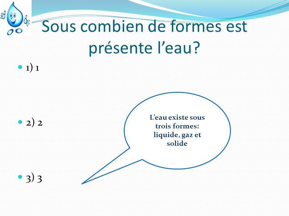 Sous combien de formes est présente leau? 1) 1 2) 2 3) 3 Leau existe sous trois formes: liquide, gaz et solide