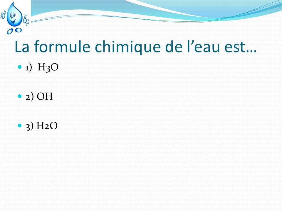 La formule chimique de leau est… 1) H3O 2) OH 3) H2O