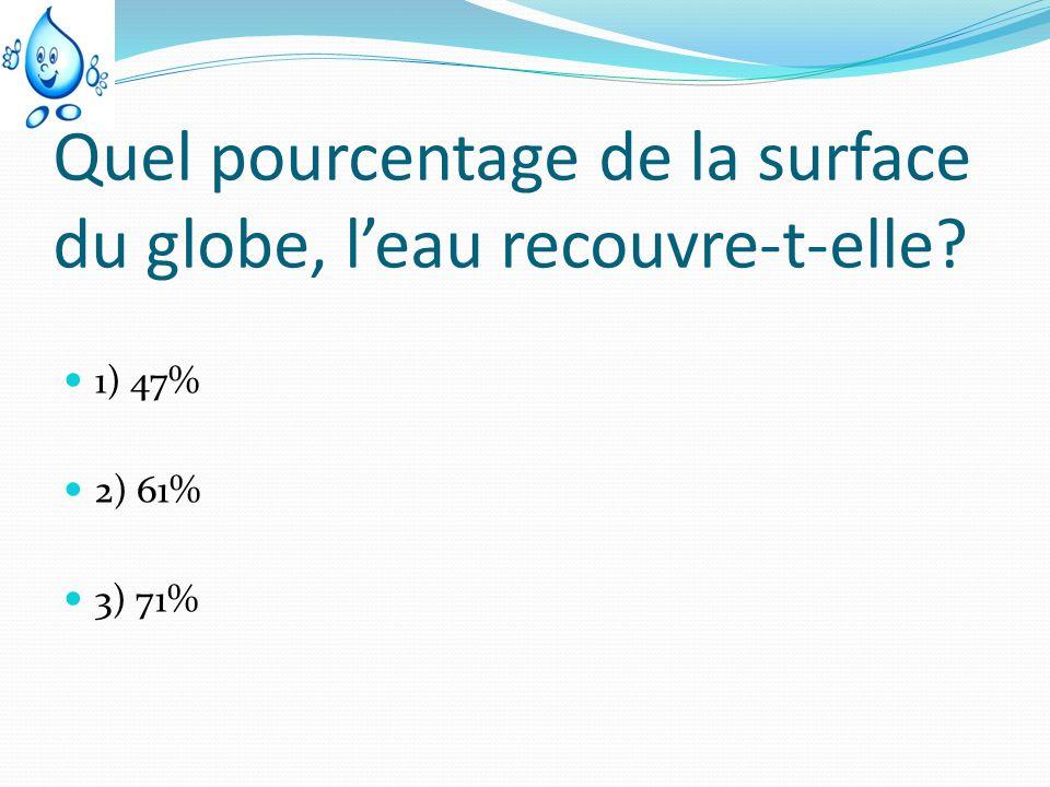 Quel pourcentage de la surface du globe, leau recouvre-t-elle? 1) 47% 2) 61% 3) 71%
