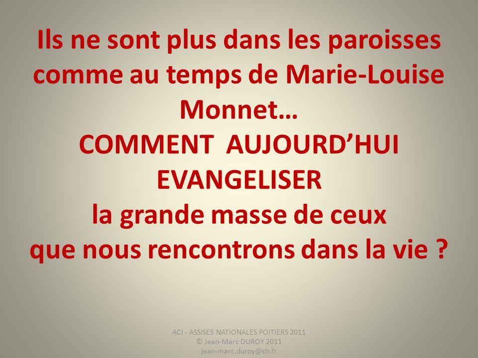 Ils ne sont plus dans les paroisses comme au temps de Marie-Louise Monnet… COMMENT AUJOURDHUI EVANGELISER la grande masse de ceux que nous rencontrons