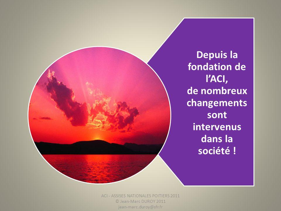 Depuis la fondation de lACI, de nombreux changements sont intervenus dans la société ! ACI - ASSISES NATIONALES POITIERS 2011 © Jean-Marc DUROY 2011 j