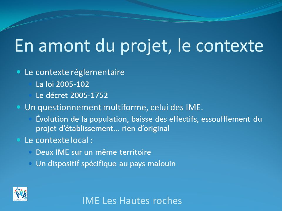 En amont du projet, le contexte Le contexte réglementaire La loi 2005-102 Le décret 2005-1752 Un questionnement multiforme, celui des IME.