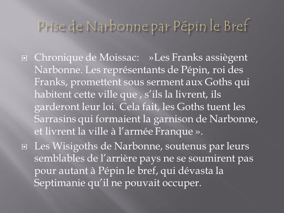 Chronique de Moissac: »Les Franks assiègent Narbonne. Les représentants de Pépin, roi des Franks, promettent sous serment aux Goths qui habitent cette