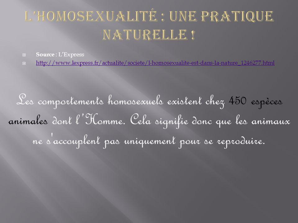 Source : LExpress http://www.lexpress.fr/actualite/societe/l-homosexualite-est-dans-la-nature_1246277.html Les comportements homosexuels existent chez
