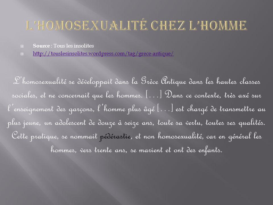 Source : Tous les insolites http://touslesinsolites.wordpress.com/tag/grece-antique/ Lhomosexualité se développait dans la Grèce Antique dans les hautes classes sociales, et ne concernait que les hommes.