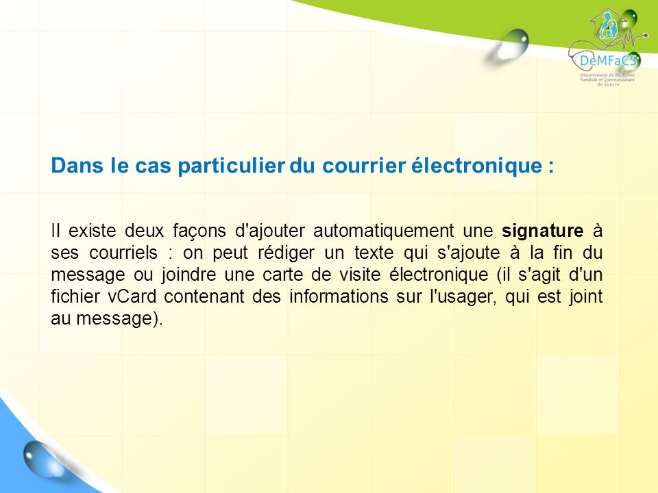 Dans le cas particulier du courrier électronique : Il existe deux façons d'ajouter automatiquement une signature à ses courriels : on peut rédiger un