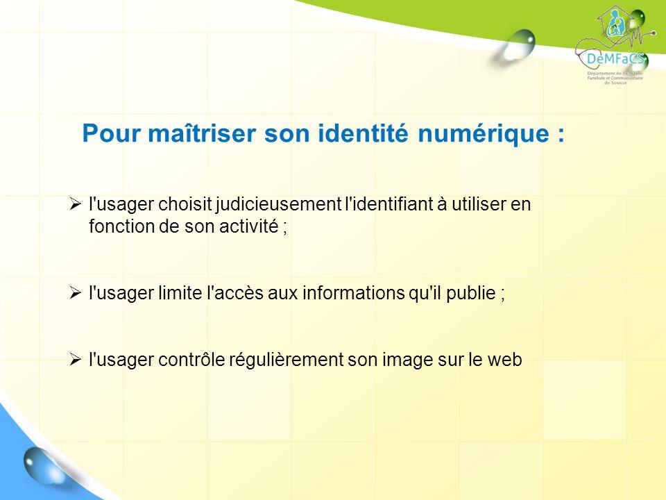 Pour maîtriser son identité numérique : l'usager choisit judicieusement l'identifiant à utiliser en fonction de son activité ; l'usager limite l'accès