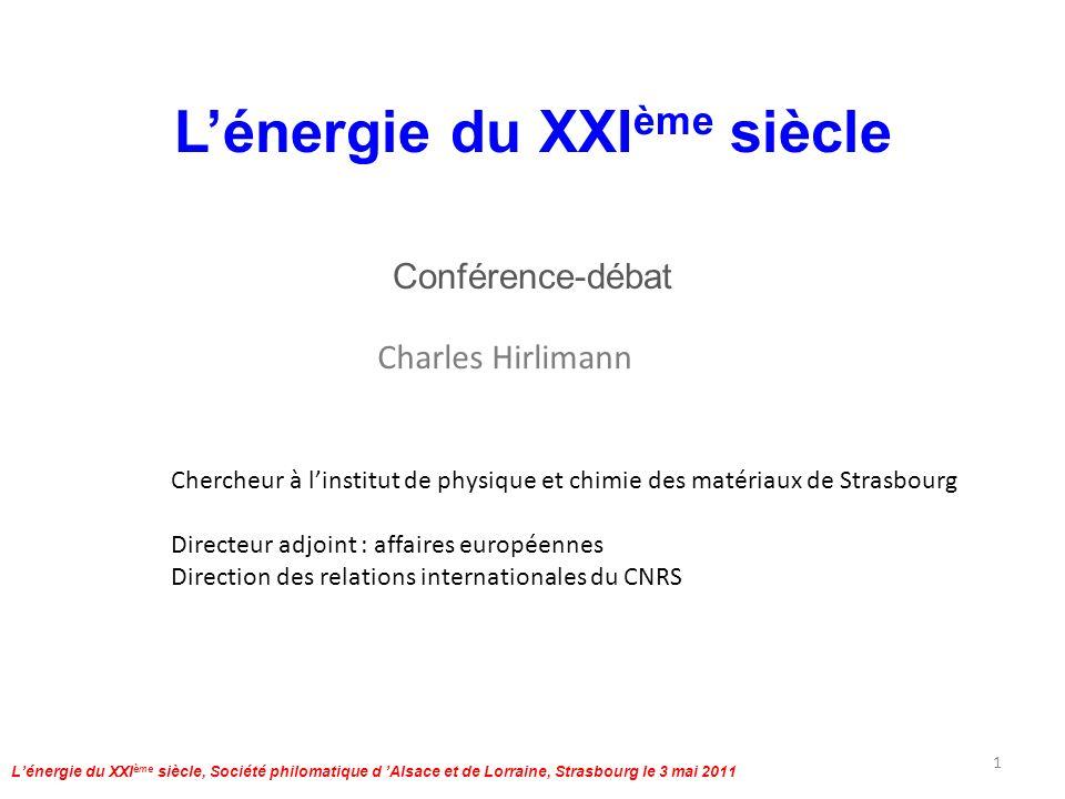 Lénergie du XXI ème siècle, Société philomatique d Alsace et de Lorraine, Strasbourg le 3 mai 2011 Statistiques OCDE 2008 pour la France 62 millions dhabitants, 4300 tués sur la route Approvisionnement total en énergie : 270 Mtep Production dénergie : 136 Mtep dont - 413,3 TWh nucléaires (76,2%) électrique, 35 Mtep - 20,25 Mtep renouvelables Centrales nucléaires : 59 (+1)JP 54 (25%), EUA 104 (20%)