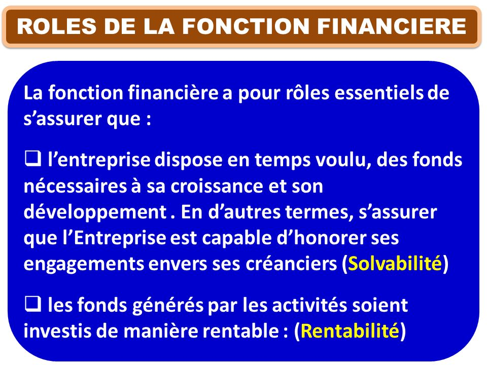 ROLES DE LA FONCTION FINANCIERE La fonction financière a pour rôles essentiels de sassurer que : lentreprise dispose en temps voulu, des fonds nécessa