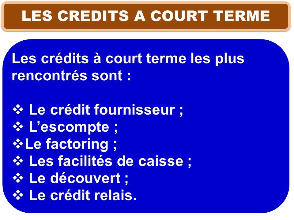 Les crédits à court terme les plus rencontrés sont : Le crédit fournisseur ; Lescompte ; Le factoring ; Les facilités de caisse ; Le découvert ; Le cr