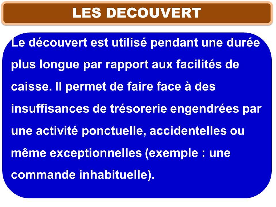 LES DECOUVERT Le découvert est utilisé pendant une durée plus longue par rapport aux facilités de caisse. Il permet de faire face à des insuffisances
