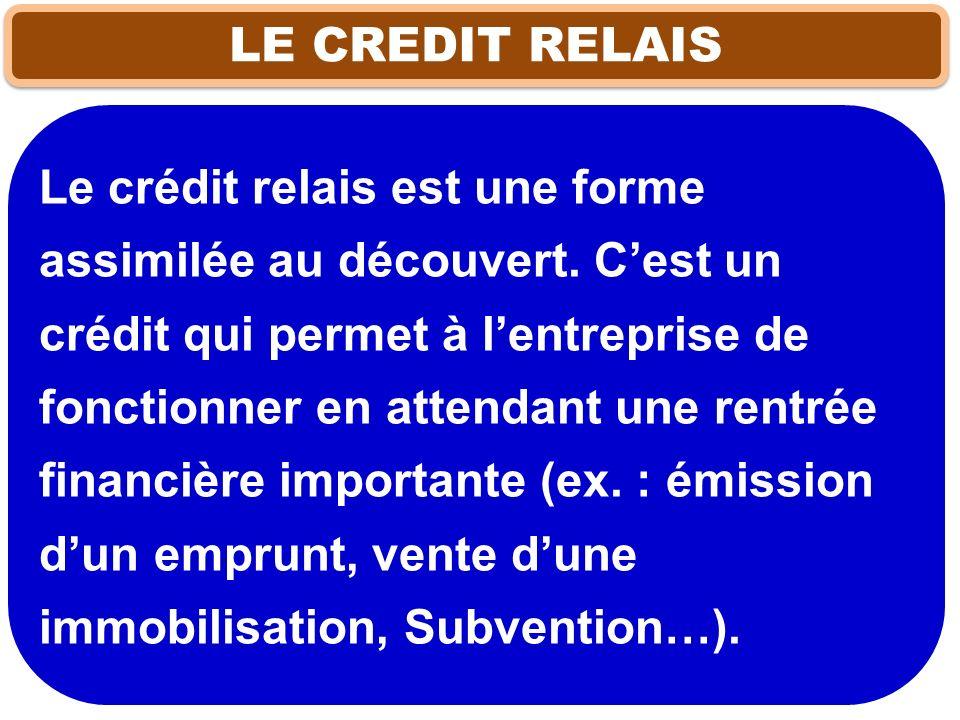 LE CREDIT RELAIS Le crédit relais est une forme assimilée au découvert. Cest un crédit qui permet à lentreprise de fonctionner en attendant une rentré