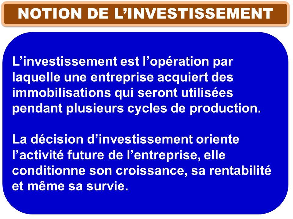 NOTION DE LINVESTISSEMENT Linvestissement est lopération par laquelle une entreprise acquiert des immobilisations qui seront utilisées pendant plusieu